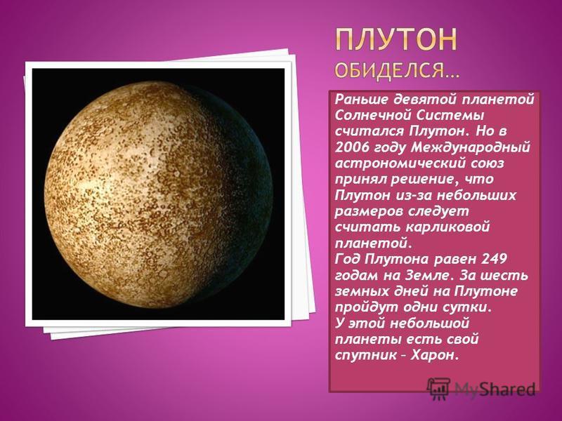 Раньше девятой планетой Солнечной Системы считался Плутон. Но в 2006 году Международный астрономический союз принял решение, что Плутон из-за небольших размеров следует считать карликовой планетой. Год Плутона равен 249 годам на Земле. За шесть земны