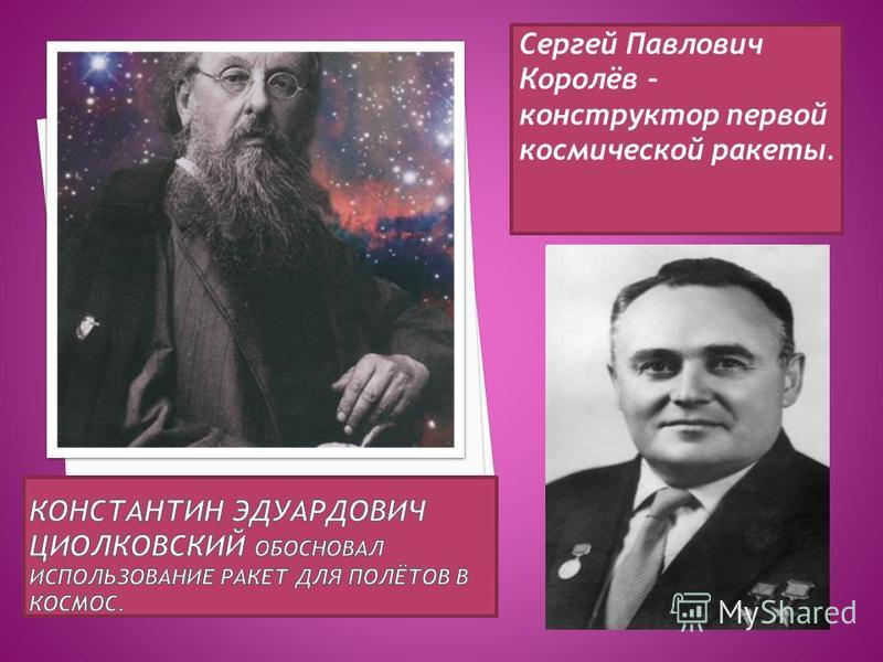 Сергей Павлович Королёв – конструктор первой космической ракеты.