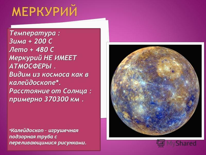 Температура : Зима + 200 C Лето + 480 C Меркурий НЕ ИМЕЕТ АТМОСФЕРЫ. Видим из космоса как в калейдоскопе*. Расстояние от Солнца : примерно 370300 км. * Калейдоскоп – игрушечная подзорная труба с переливающимися рисунками.