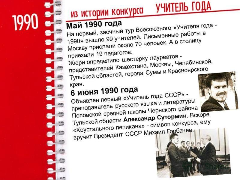 Май 1990 года На первый, заочный тур Всесоюзного «Учителя года - 1990» вышло 99 учителей. Письменные работы в Москву прислали около 70 человек. А в столицу приехали 19 педагогов. Жюри определило шестерку лауреатов - представителей Казахстана, Москвы,