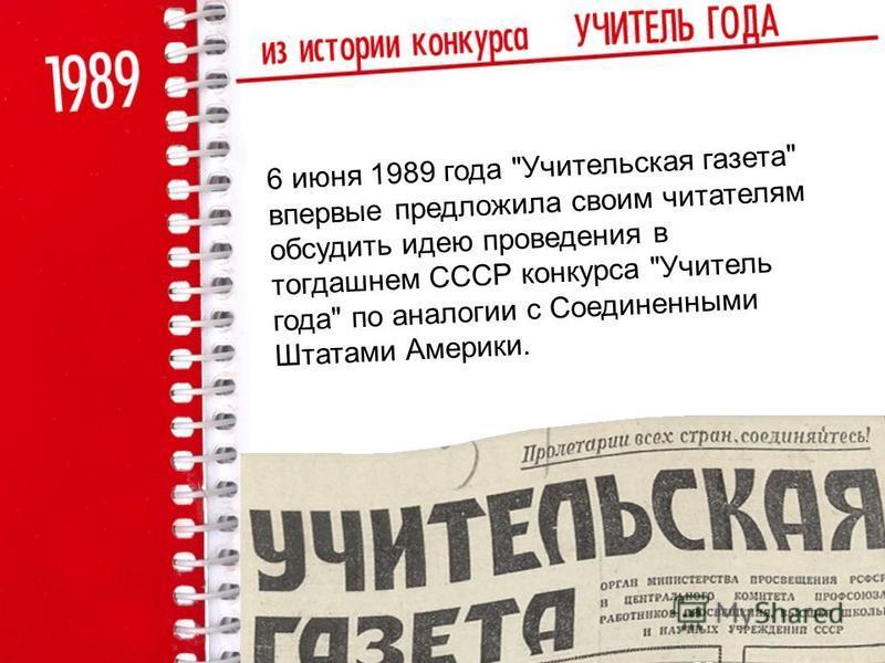 6 июня 1989 года Учительская газета впервые предложила своим читателям обсудить идею проведения в тогдашнем СССР конкурса Учитель года по аналогии с Соединенными Штатами Америки.