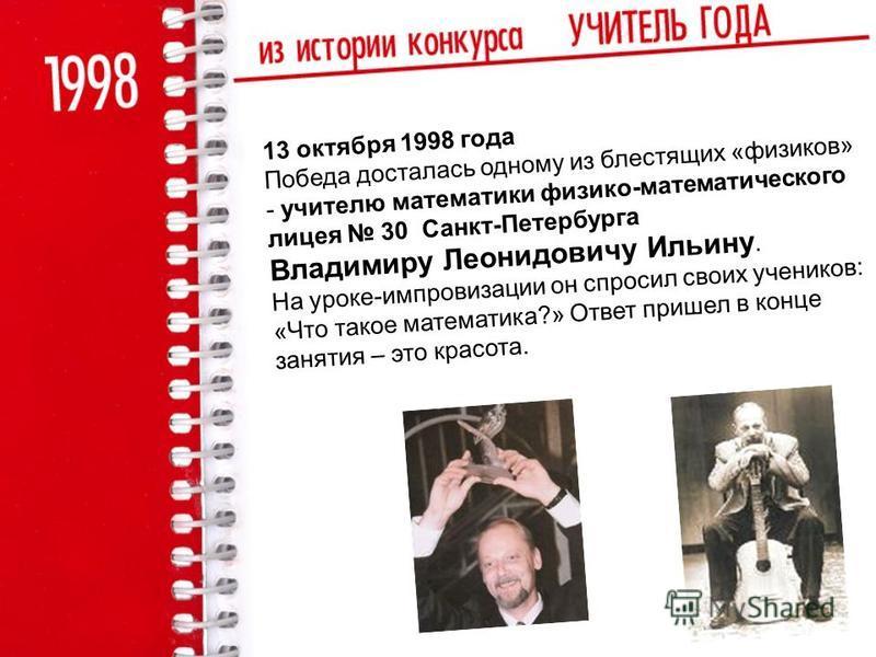 13 октября 1998 года Победа досталась одному из блестящих «физиков» - учителю математики физико-математического лицея 30 Санкт-Петербурга Владимиру Леонидовичу Ильину. На уроке-импровизации он спросил своих учеников: «Что такое математика?» Ответ при