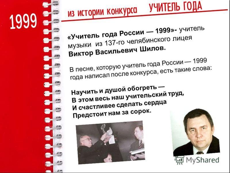 «Учитель года России 1999»- учитель музыки из 137-го челябинского лицея Виктор Васильевич Шилов. В песне, которую учитель года России 1999 года написал после конкурса, есть такие слова: Научить и душой обогреть В этом весь наш учительский труд, И сча