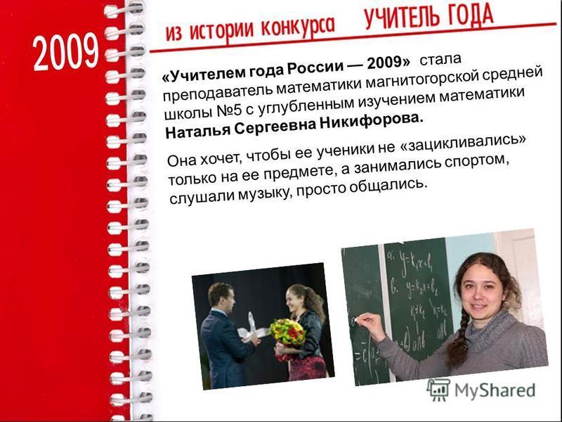 «Учителем года России 2009» стала преподаватель математики магнитогорской средней школы 5 с углубленным изучением математики Наталья Сергеевна Никифорова. Она хочет, чтобы ее ученики не «зацикливались» только на ее предмете, а занимались спортом, слу