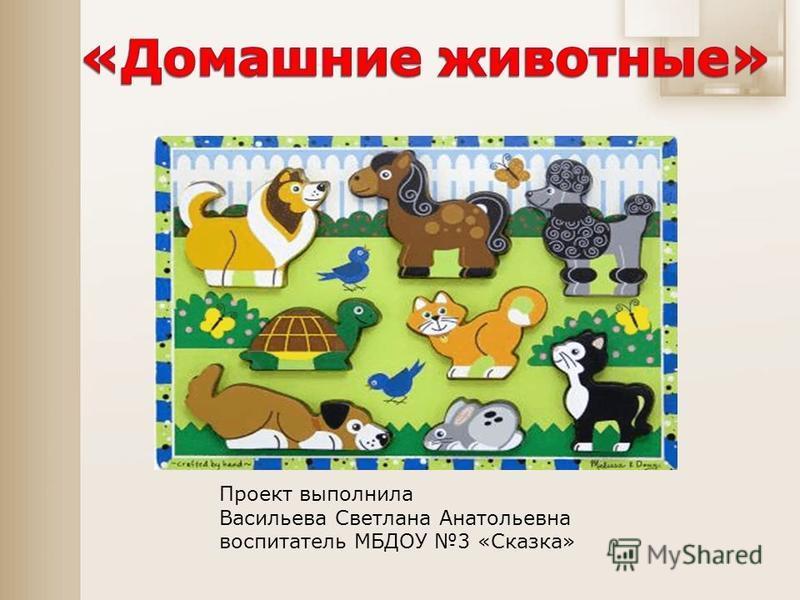 Проект выполнила Васильева Светлана Анатольевна воспитатель МБДОУ 3 «Сказка»