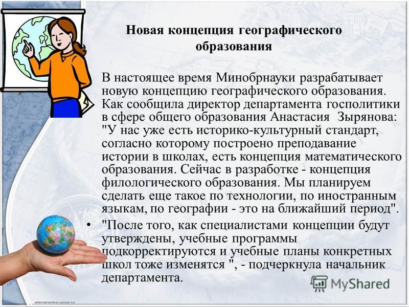 Новая концепция географического образования В настоящее время Минобрнауки разрабатывает новую концепцию географического образования. Как сообщила директор департамента госполитики в сфере общего образования Анастасия Зырянова: