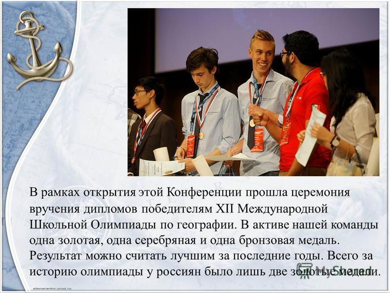 В рамках открытия этой Конференции прошла церемония вручения дипломов победителям XII Международной Школьной Олимпиады по географии. В активе нашей команды одна золотая, одна серебряная и одна бронзовая медаль. Результат можно считать лучшим за после