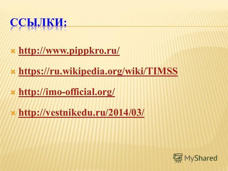 http://www.pippkro.ru/ https://ru.wikipedia.org/wiki/TIMSS http://imo-official.org/ http://vestnikedu.ru/2014/03/