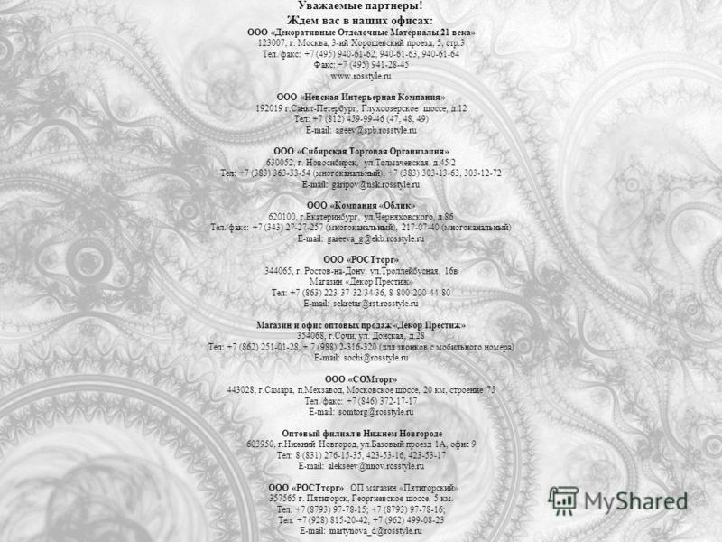 Уважаемые партнеры! Ждем вас в наших офисах: ООО «Декоративные Отделочные Материалы 21 века» 123007, г. Москва, 3-ий Хорошевский проезд, 5, стр.3 Тел./факс: +7 (495) 940-61-62, 940-61-63, 940-61-64 Факс: +7 (495) 941-28-45 www.rosstyle.ru ООО «Невска
