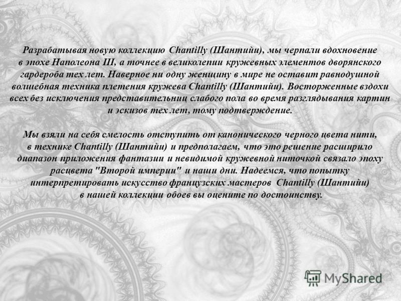Разрабатывая новую коллекцию Chantilly (Шантийи), мы черпали вдохновение в эпохе Наполеона III, а точнее в великолепии кружевных элементов дворянского гардероба тех лет. Наверное ни одну женщину в мире не оставит равнодушной волшебная техника плетени