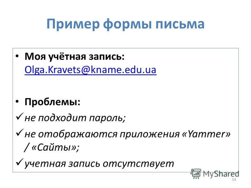 Пример формы письма Моя учётная запись: Olga.Kravets@kname.edu.ua Olga.Kravets@kname.edu.ua Проблемы: не подходит пароль; не отображаются приложения «Yammer» / «Сайты»; учетная запись отсутствует 14