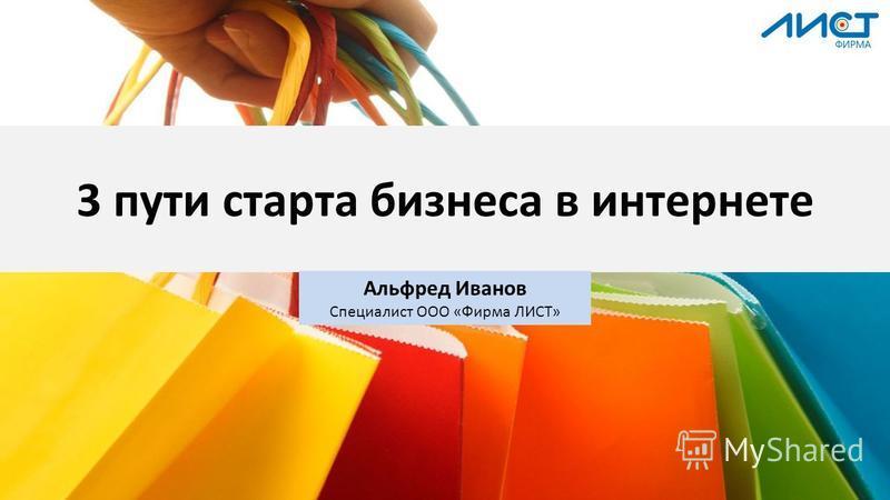 3 пути старта бизнеса в интернете Альфред Иванов Специалист ООО «Фирма ЛИСТ»