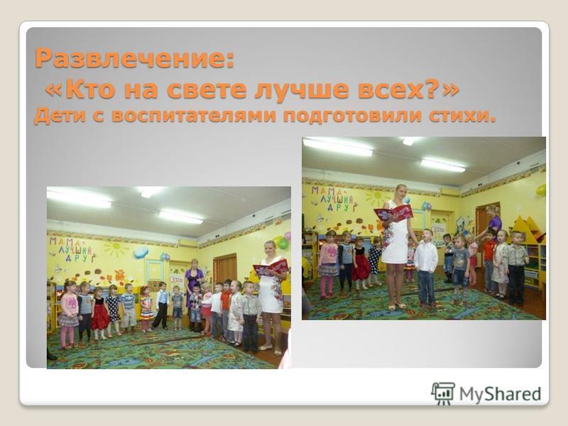 Развлечение: «Кто на свете лучше всех?» Дети с воспитателями подготовили стихи.
