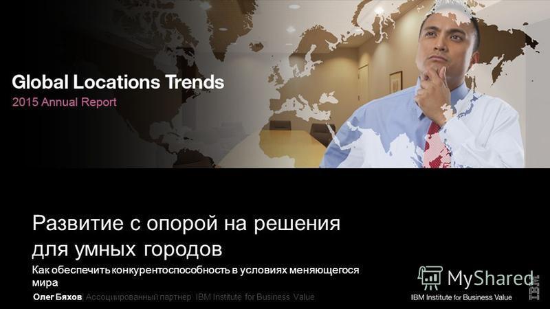 Олег Бяхов| Ассоциированный партоннер IBM Institute for Business Value Развитие с опорой на решения для умных городов Как обеспечить конкурентоспособность в условиях меняющегося мира