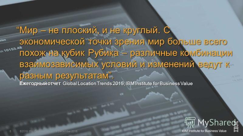 ©2015 IBM Corporation1 December 20156 Мир – не плоский, и не круглый. С экономической точки зрения мир больше всего похож на кубик Рубика – различные комбинации взаимозависимых условий и изменений ведут к разным результатам. Ежегодный отчет Global Lo