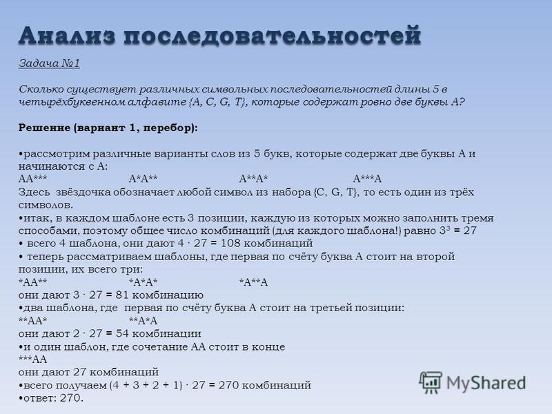 Анализ последовательностей Задача 1 Сколько существует различных символьных последовательностей длины 5 в четырёхбуквенном алфавите {A, C, G, T}, которые содержат ровно две буквы A? Решение (вариант 1, перебор): рассмотрим различные варианты слов из