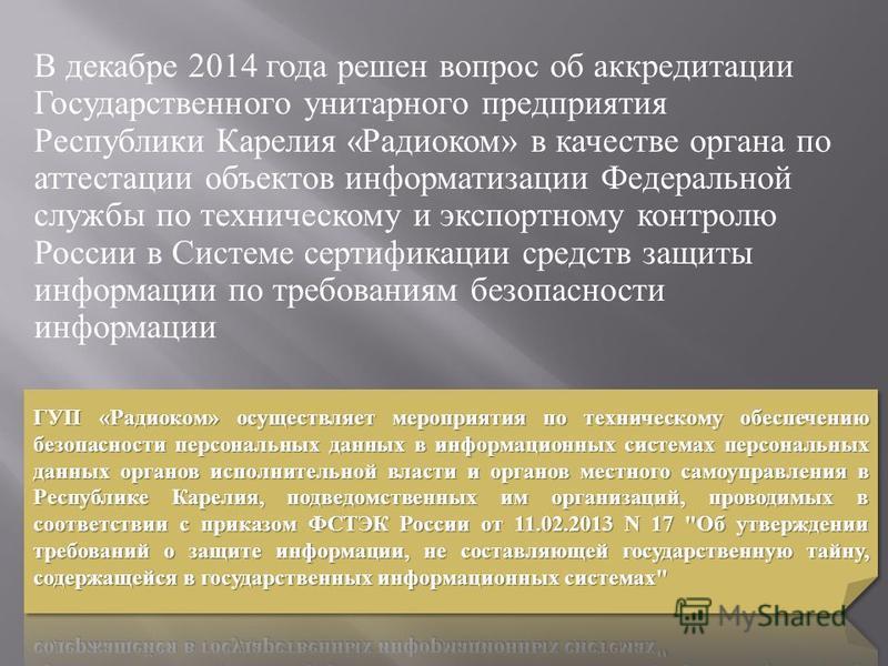 В декабре 2014 года решен вопрос об аккредитации Государственного унитарного предприятия Республики Карелия « Радиоком » в качестве органа по аттестации объектов информатизации Федеральной службы по техническому и экспортному контролю России в Систем