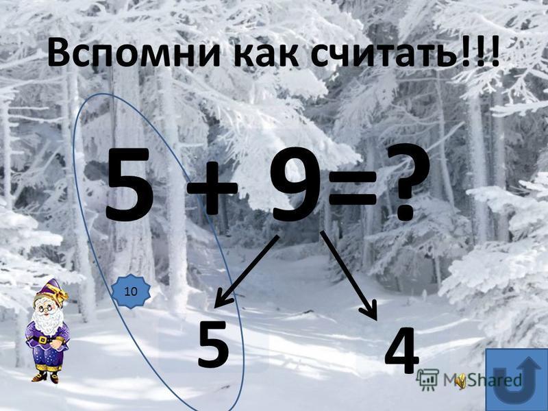 5 + 9=? 5 4 Вспомни как считать!!! 10