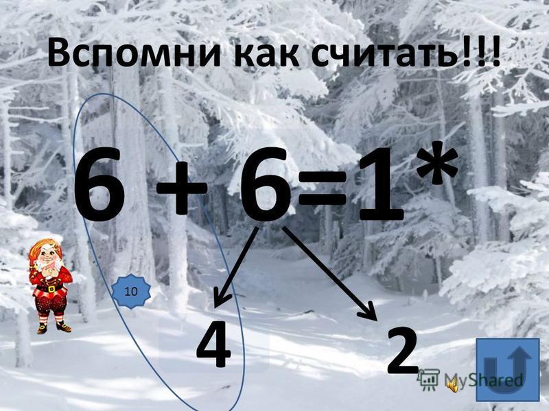 6 + 6=1* 4 2 Вспомни как считать!!! 10