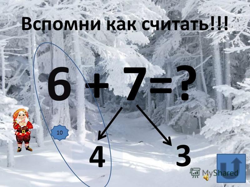 6 + 7=? 4 3 Вспомни как считать!!! 10