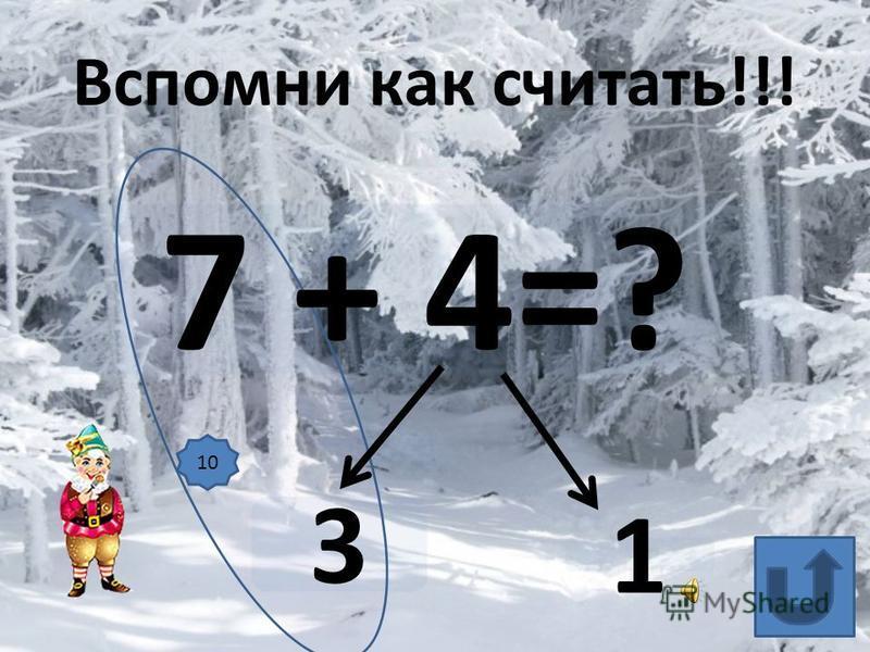 7 + 4=? 3 1 Вспомни как считать!!! 10