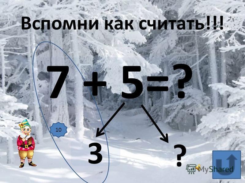 7 + 5=? 3 ? Вспомни как считать!!! 10