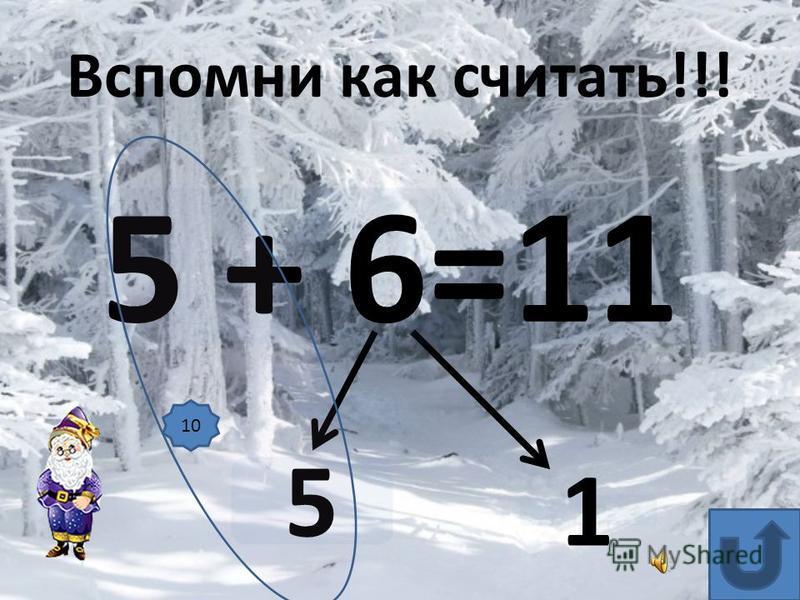 5 + 6=11 5 1 Вспомни как считать!!! 10