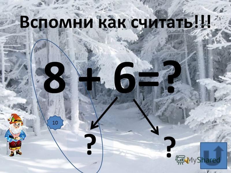 8 + 6=? ? ? Вспомни как считать!!! 10