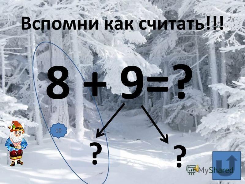 8 + 9=? ? ? Вспомни как считать!!! 10