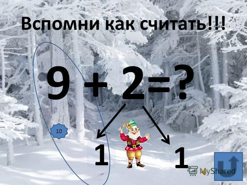9 + 2=? 1 1 Вспомни как считать!!! 10