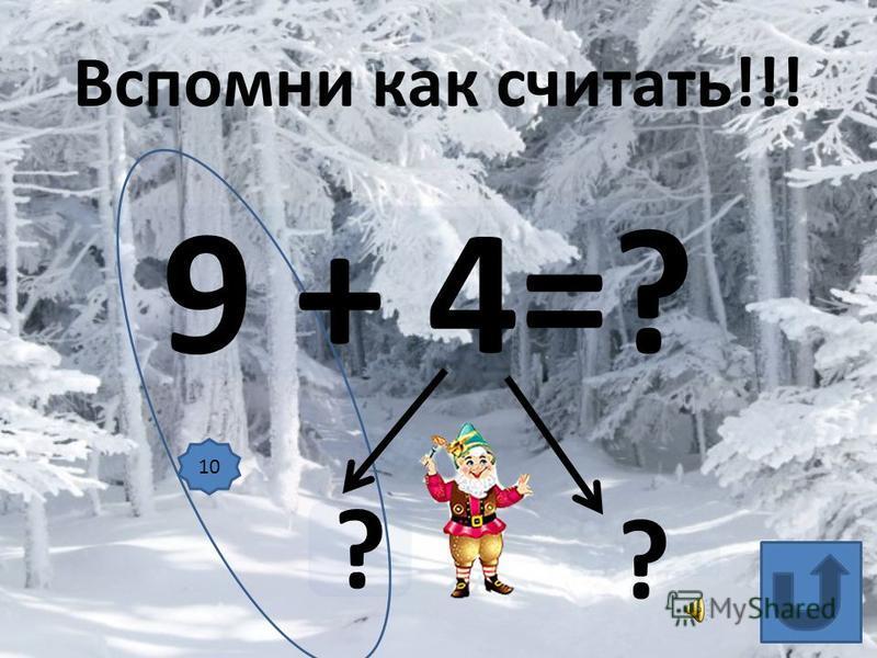 9 + 4=? ? ? Вспомни как считать!!! 10