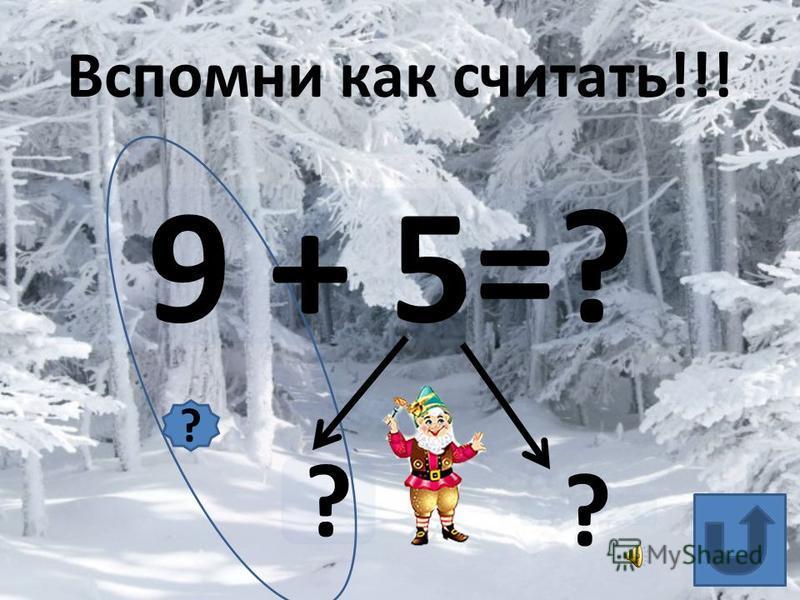 9 + 5=? ? ? Вспомни как считать!!! ?