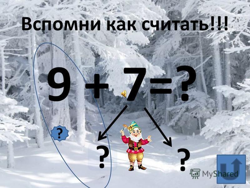 9 + 7=? ? ? Вспомни как считать!!! ?