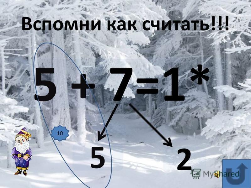 5 + 7=1* 5 Вспомни как считать!!! 10 2