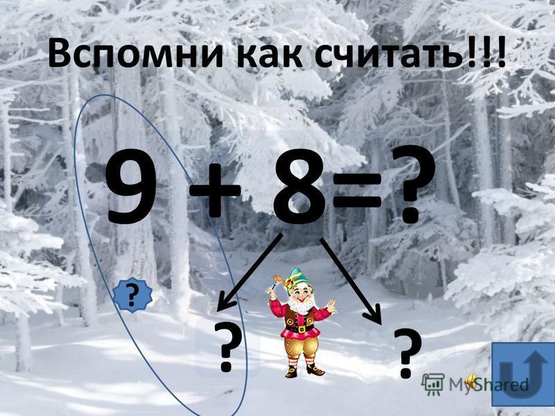 9 + 8=? ? ? Вспомни как считать!!! ?