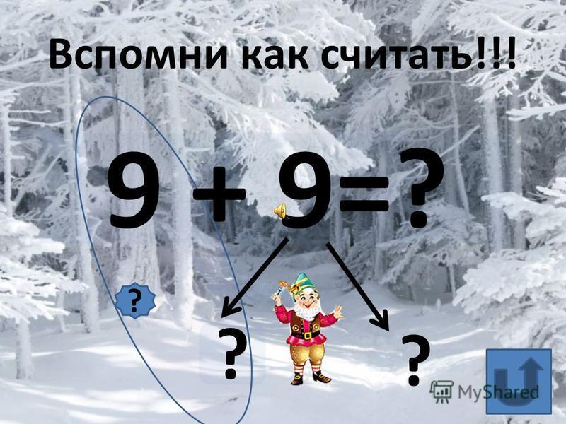 9 + 9=? ? ? Вспомни как считать!!! ?