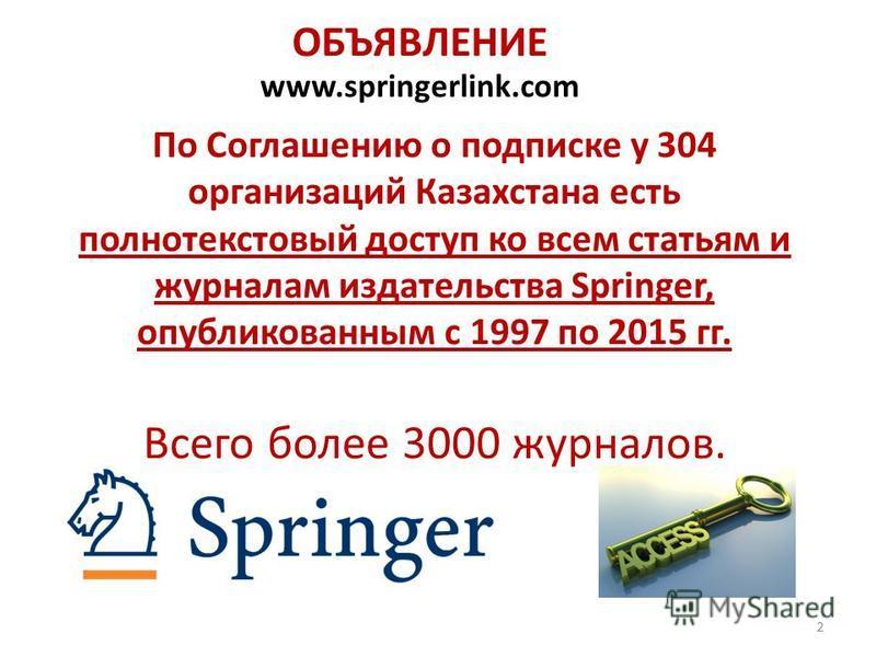 По Соглашению о подписке у 304 организаций Казахстана есть полнотекстовый доступ ко всем статьям и журналам издательства Springer, опубликованным с 1997 по 2015 гг. Всего более 3000 журналов. www.springerlink.com ОБЪЯВЛЕНИЕ 2