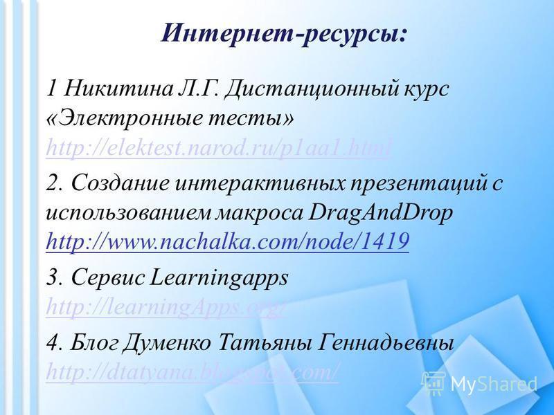 Интернет-ресурсы: 1 Никитина Л.Г. Дистанционный курс «Электронные тесты» http://elektest.narod.ru/p1aa1. html http://elektest.narod.ru/p1aa1. html 2. Создание интерактивных презентаций с использованием макроса DragAndDrop http://www.nachalka.com/node