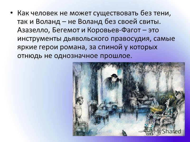 Как человек не может существовать без тени, так и Воланд – не Воланд без своей свиты. Азазелло, Бегемот и Коровьев-Фагот – это инструменты дьявольского правосудия, самые яркие герои романа, за спиной у которых отнюдь не однозначное прошлое.