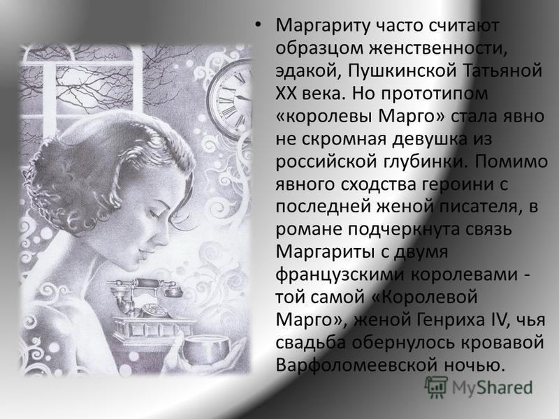 Маргариту часто считают образцом женственности, эдакой, Пушкинской Татьяной XX века. Но прототипом «королевы Марго» стала явно не скромная девушка из российской глубинки. Помимо явного сходства героини с последней женой писателя, в романе подчеркнута