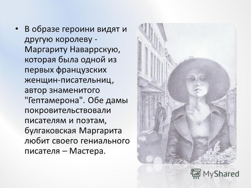 В образе героини видят и другую королеву - Маргариту Наваррскую, которая была одной из первых французских женщин-писательниц, автор знаменитого