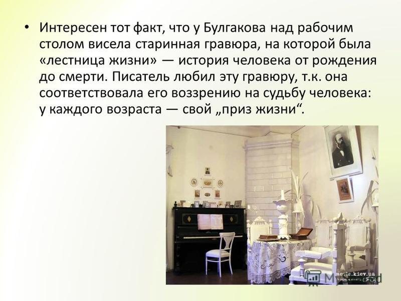 Интересен тот факт, что у Булгакова над рабочим столом висела старинная гравюра, на которой была «лестница жизни» история человека от рождения до смерти. Писатель любил эту гравюру, т.к. она соответствовала его воззрению на судьбу человека: у каждого
