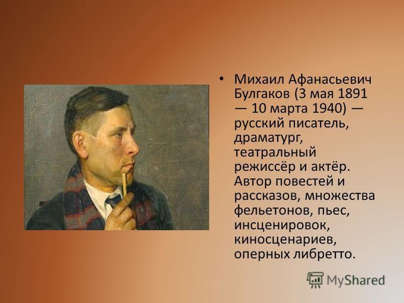 Михаил Афанасьевич Булгаков (3 мая 1891 10 марта 1940) русский писатель, драматург, театральный режиссёр и актёр. Автор повестей и рассказов, множества фельетонов, пьес, инсценировок, киносценариев, оперных либретто.