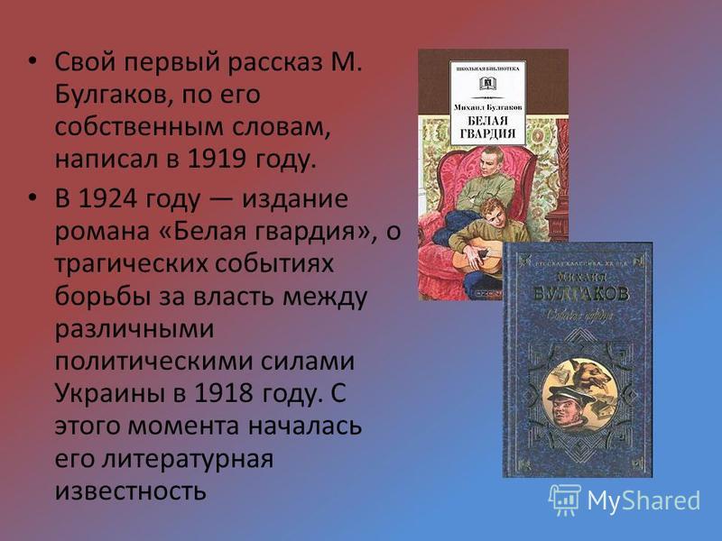 Свой первый рассказ М. Булгаков, по его собственным словам, написал в 1919 году. В 1924 году издание романа «Белая гвардия», о трагических событиях борьбы за власть между различными политическими силами Украины в 1918 году. С этого момента началась е