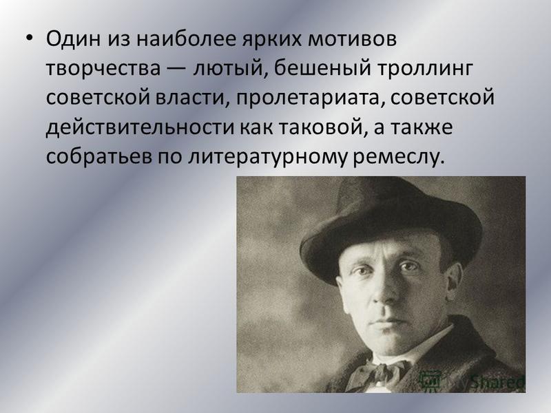 Один из наиболее ярких мотивов творчества лютый, бешеный троллинг советской власти, пролетариата, советской действительности как таковой, а также собратьев по литературному ремеслу.