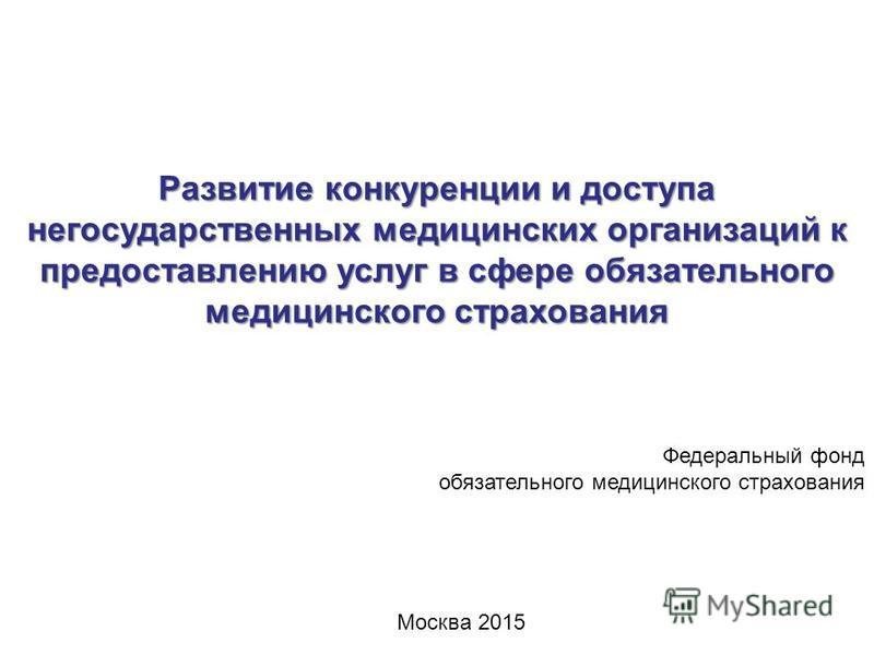Развитие конкуренции и доступа негосударственных медицинских организаций к предоставлению услуг в сфере обязательного медицинского страхования Федеральный фонд обязательного медицинского страхования Москва 2015