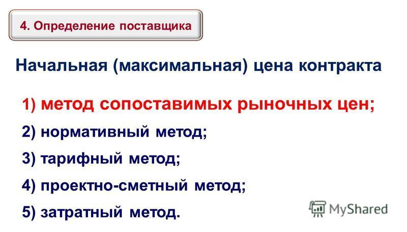 Начальная (максимальная) цена контракта 1) метод сопоставимых рыночных цен; 2) нормативный метод; 3) тарифный метод; 4) проектно-сметный метод; 5) затратный метод. 4. Определение поставщика