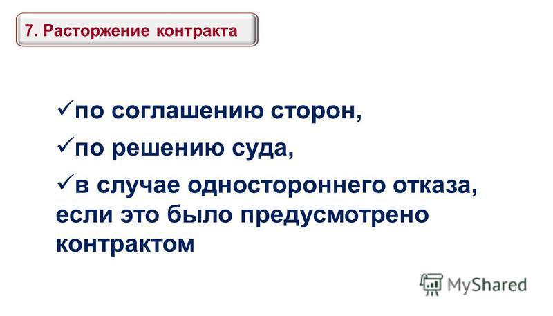 7. Расторжение контракта по соглашению сторон, по решению суда, в случае одностороннего отказа, если это было предусмотрено контрактом