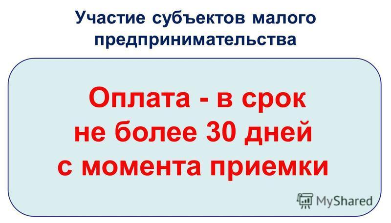 Участие субъектов малого предпринимательства Оплата - в срок не более 30 дней с момента приемки