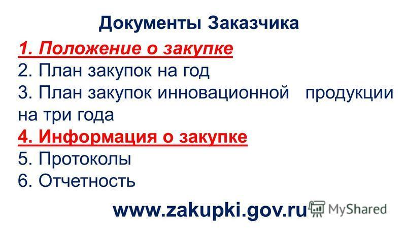Документы Заказчика 1. Положение о закупке 2. План закупок на год 3. План закупок инновационной продукции на три года 4. Информация о закупке 5. Протоколы 6. Отчетность www.zakupki.gov.ru